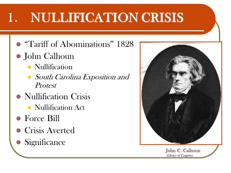 1. NULLIFICATION CRISIS Tariff of Abominations 1828 John Calhoun