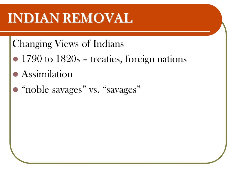 INDIAN REMOVAL Changing Views of Indians