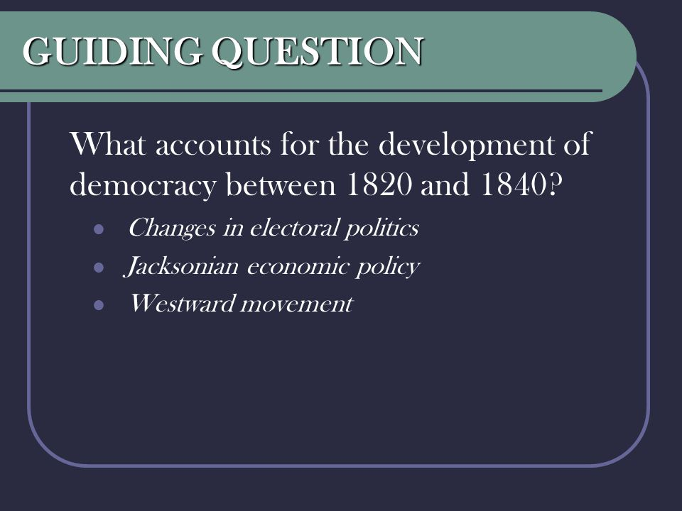 GUIDING QUESTION What accounts for the development of democracy between 1820 and 1840 Changes in electoral politics.