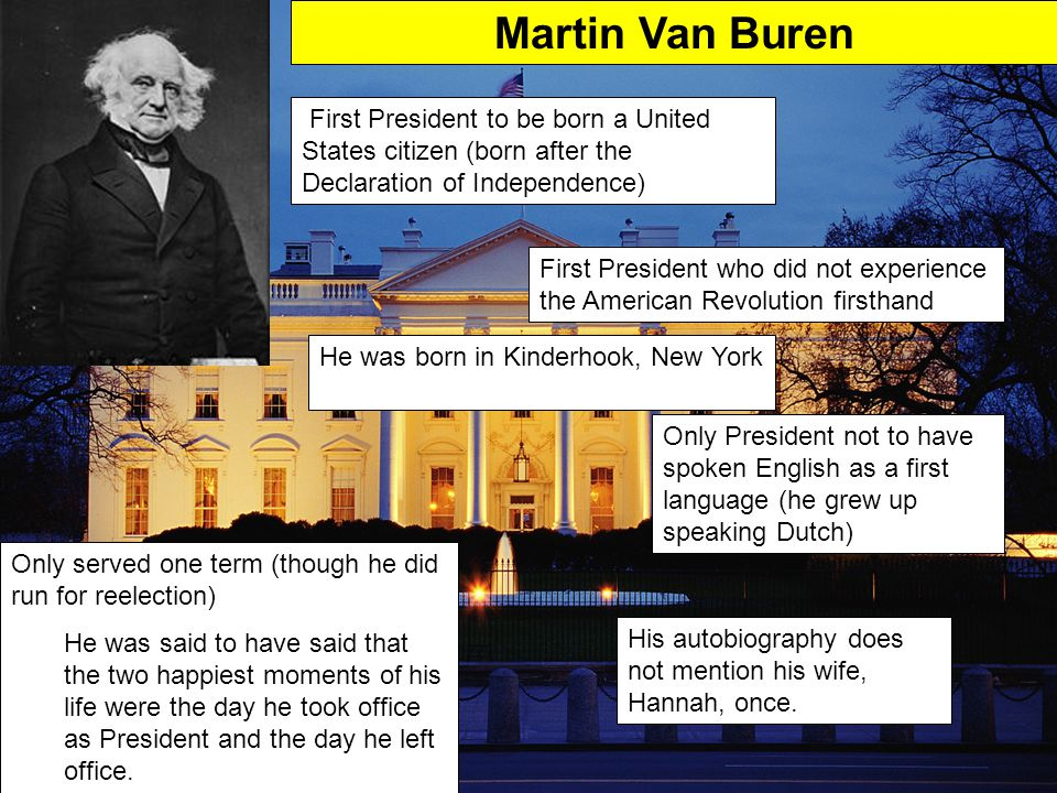 Martin Van Buren First President to be born a United States citizen (born after the Declaration of Independence)