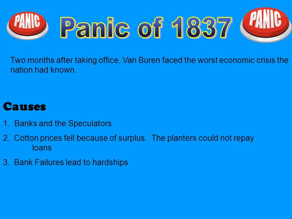 Panic of 1837 Two months after taking office, Van Buren faced the worst economic crisis the nation had known.