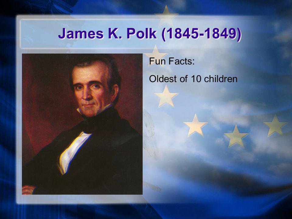 James K. Polk (1845-1849) Fun Facts: Oldest of 10 children