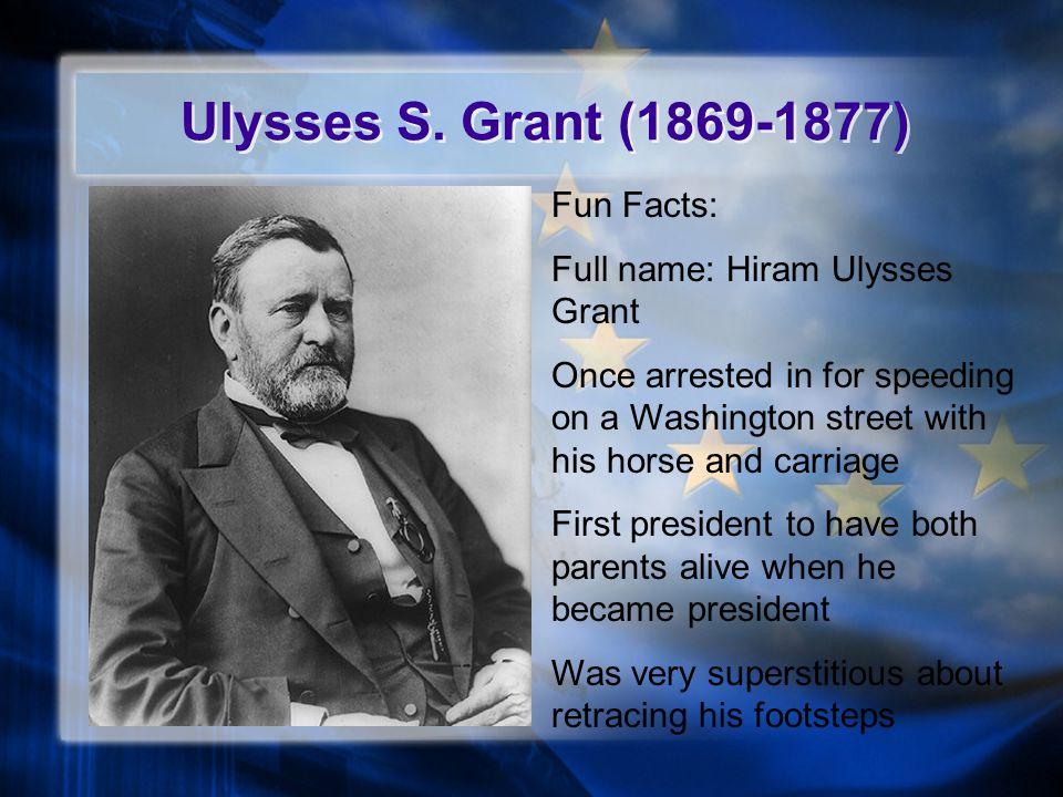 Ulysses S. Grant (1869-1877) Fun Facts: Full name: Hiram Ulysses Grant