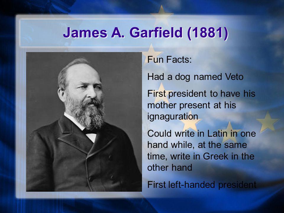 James A. Garfield (1881) Fun Facts: Had a dog named Veto