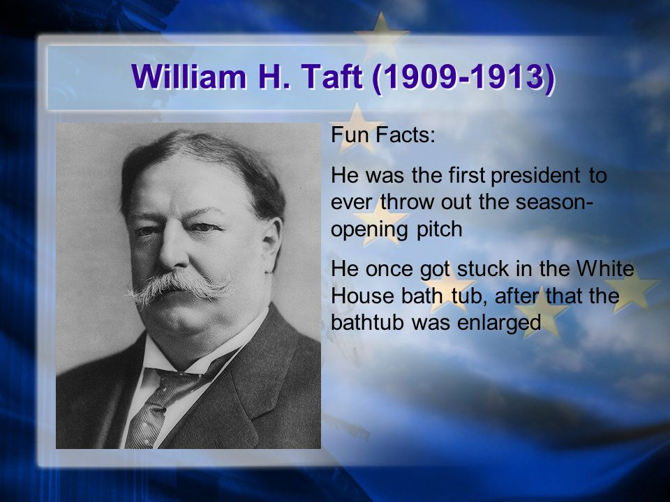 William H. Taft (1909-1913) Fun Facts: