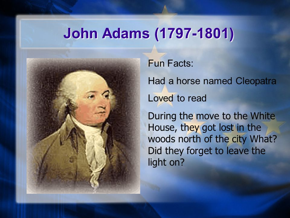 John Adams (1797-1801) Fun Facts: Had a horse named Cleopatra