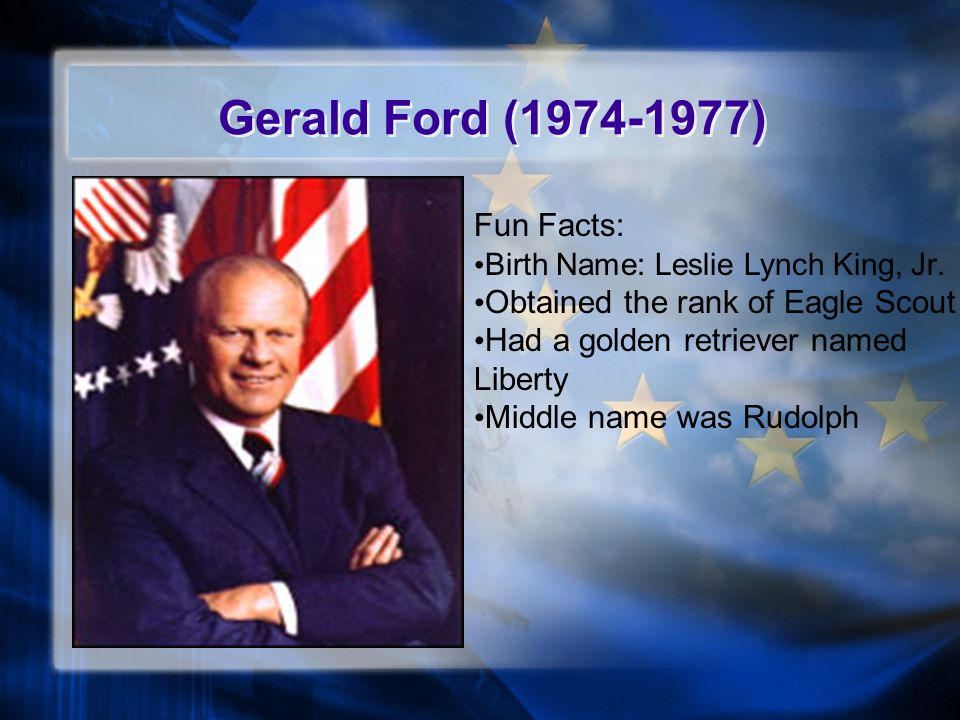 Gerald Ford (1974-1977) Fun Facts: Obtained the rank of Eagle Scout