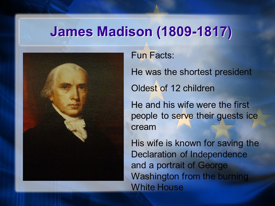 James Madison (1809-1817) Fun Facts: He was the shortest president