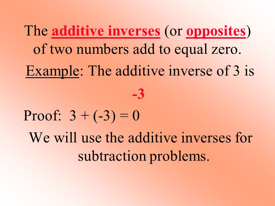 The additive inverses (or opposites) of two numbers add to equal zero.