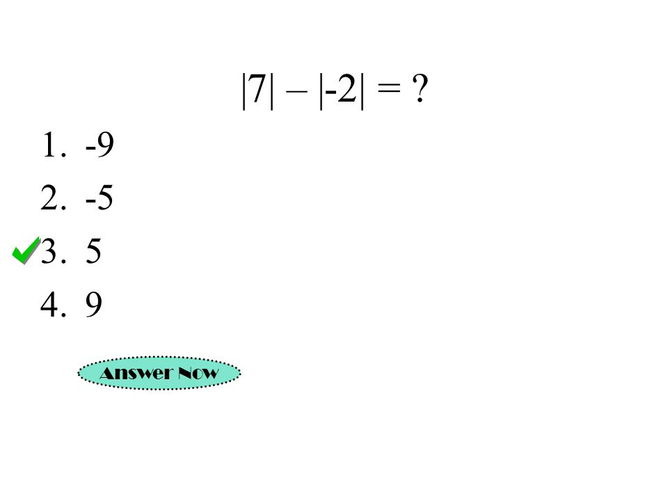 |7| – |-2| = -9 -5 5 9 Answer Now