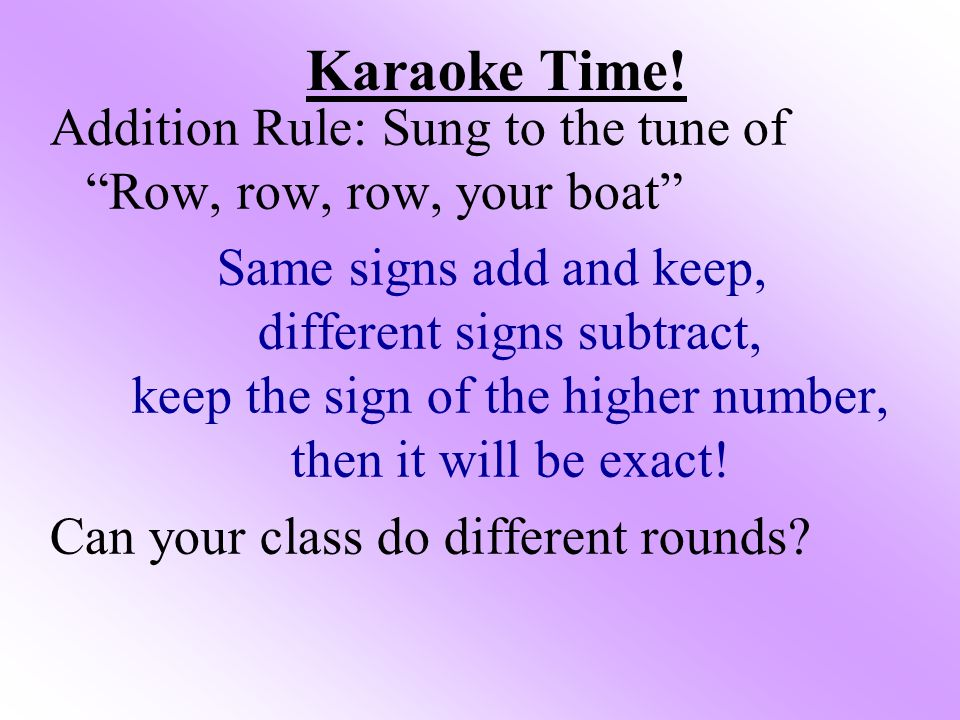 Karaoke Time! Addition Rule: Sung to the tune of Row, row, row, your boat
