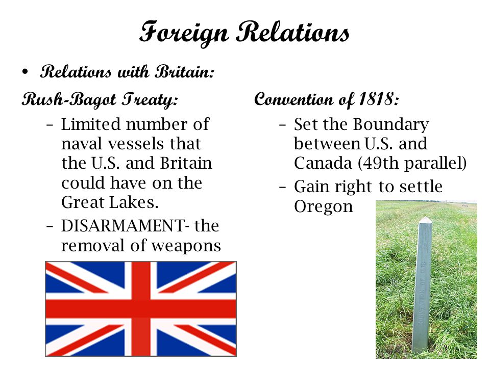 Foreign Relations Relations with Britain: Rush-Bagot Treaty: