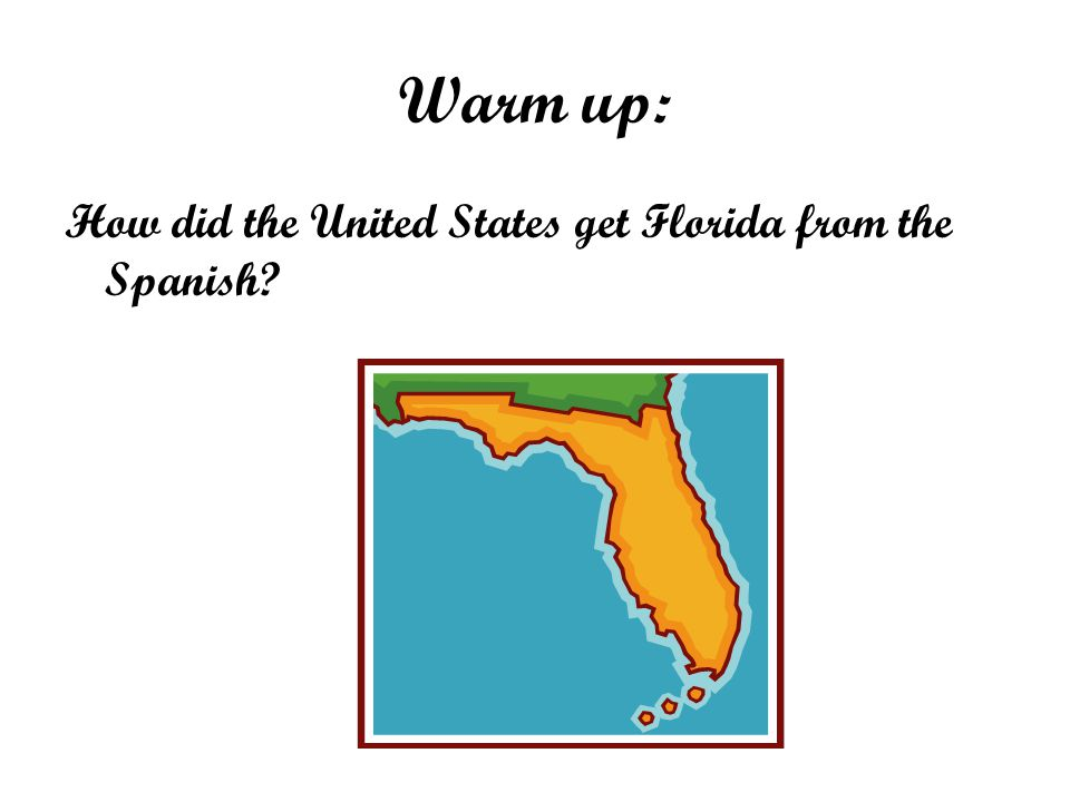 Warm up: How did the United States get Florida from the Spanish