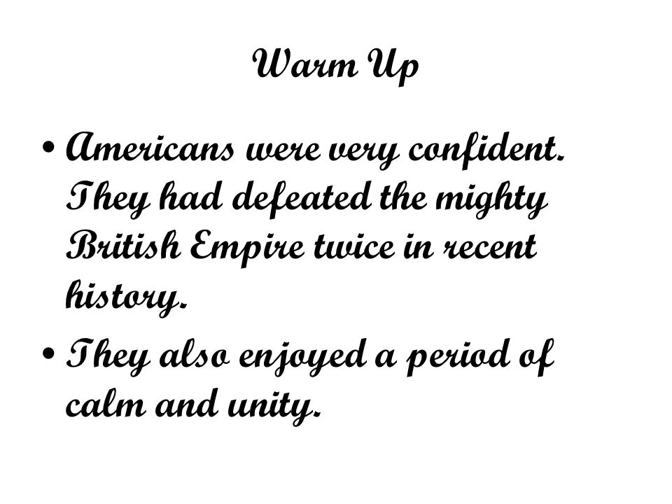 Warm Up Americans were very confident. They had defeated the mighty British Empire twice in recent history.