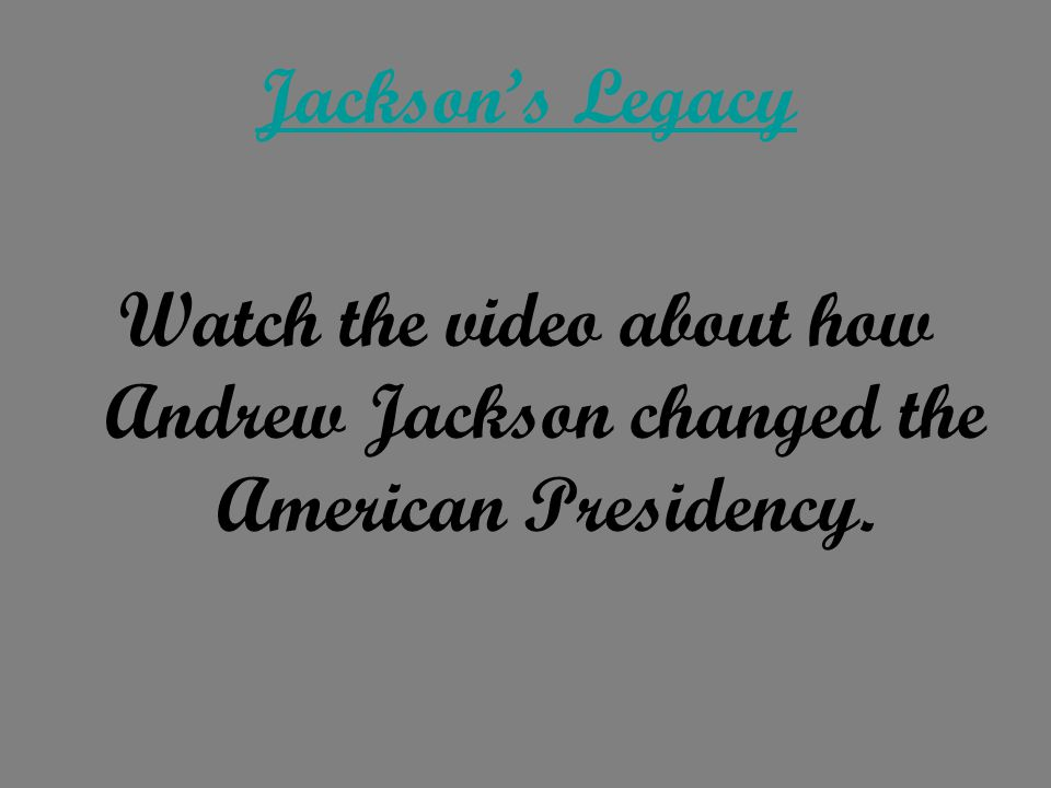 Jackson's Legacy Watch the video about how Andrew Jackson changed the American Presidency.