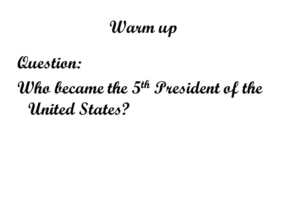 Warm up Question: Who became the 5th President of the United States