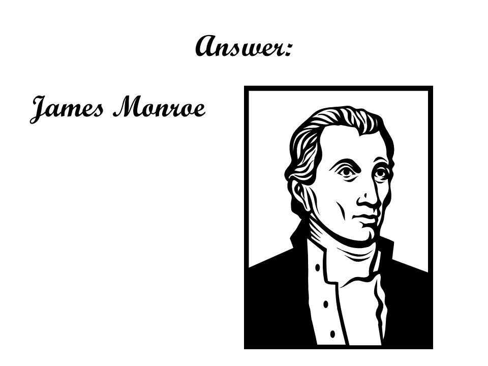 Answer: James Monroe