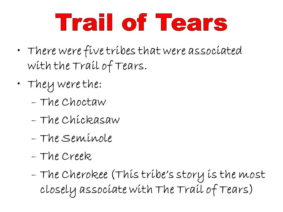 Trail of Tears There were five tribes that were associated with the Trail of Tears. They were the: