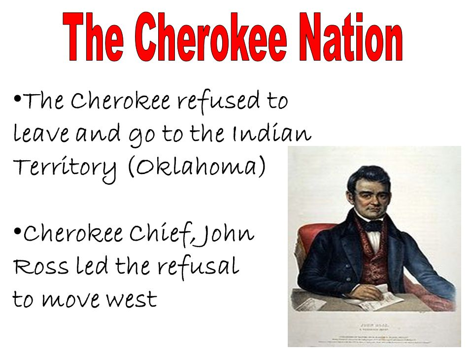 The Cherokee Nation The Cherokee refused to leave and go to the Indian Territory (Oklahoma) Cherokee Chief, John.