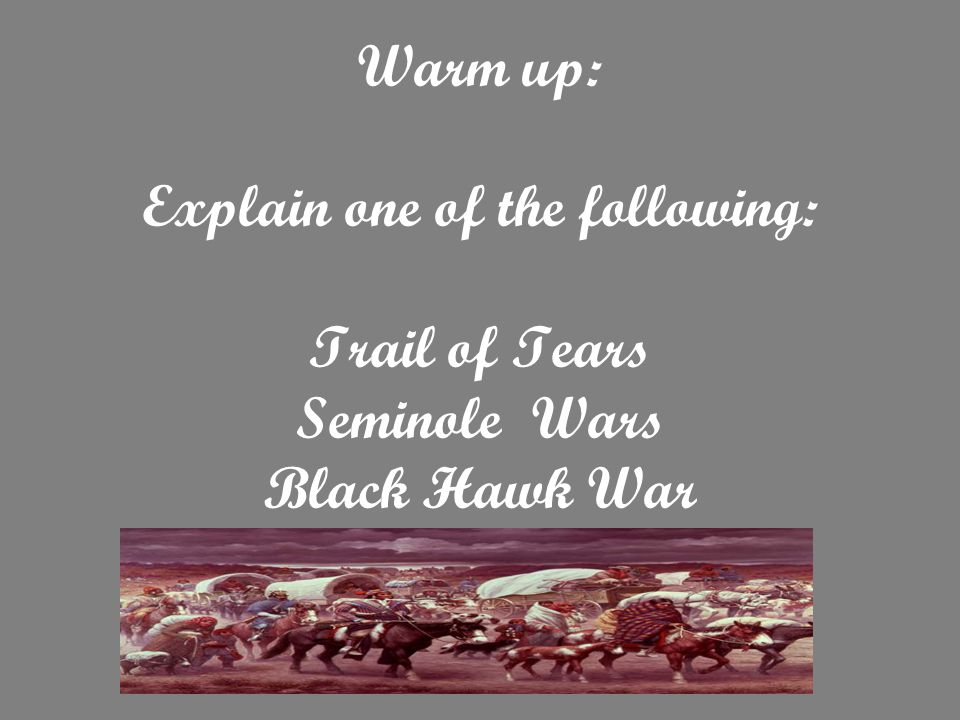 Warm up: Explain one of the following: Trail of Tears Seminole Wars Black Hawk War