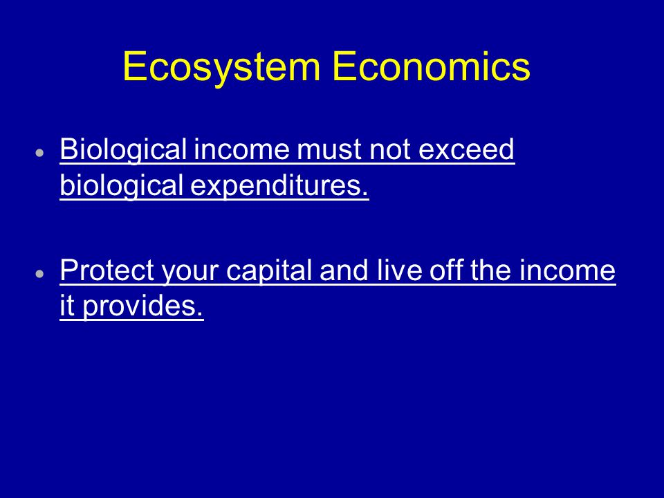 Ecosystem Economics Biological income must not exceed biological expenditures.