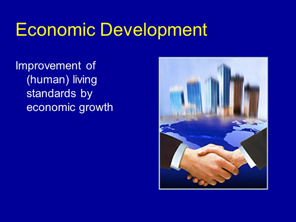 Economic Development Improvement of (human) living standards by economic growth