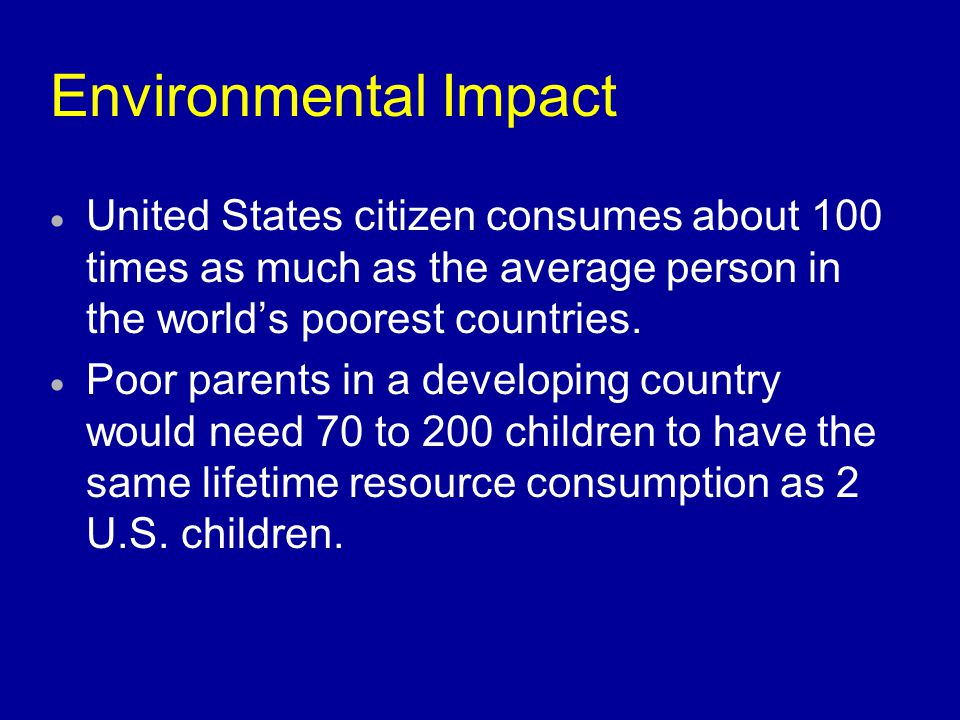 Environmental Impact United States citizen consumes about 100 times as much as the average person in the world's poorest countries.