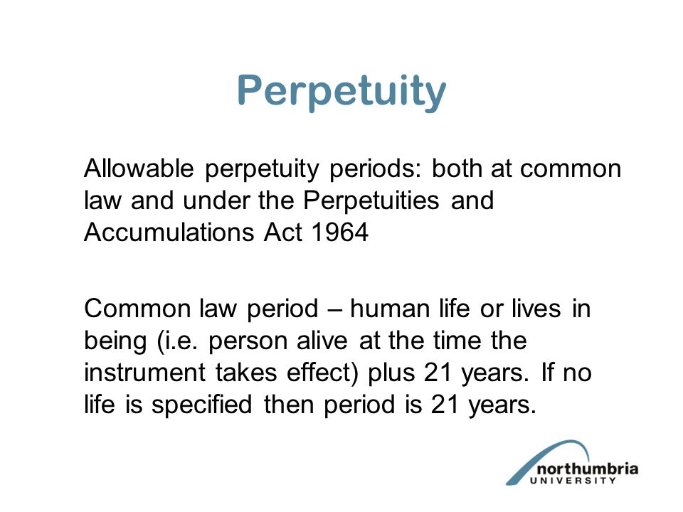 Perpetuity Allowable perpetuity periods: both at common law and under the Perpetuities and Accumulations Act 1964.