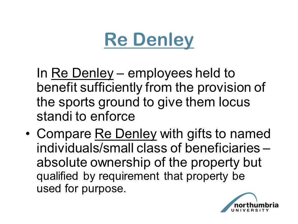 Re Denley In Re Denley – employees held to benefit sufficiently from the provision of the sports ground to give them locus standi to enforce.