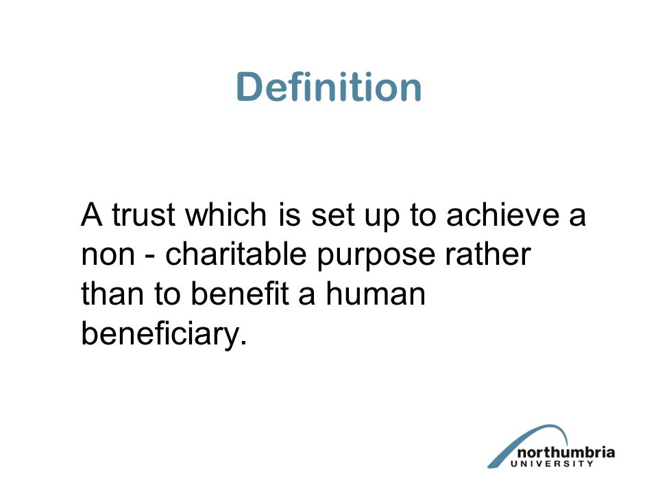 Definition A trust which is set up to achieve a non - charitable purpose rather than to benefit a human beneficiary.