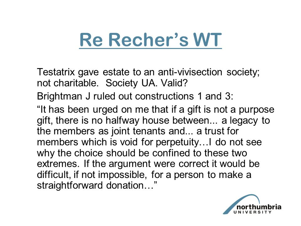 Re Recher's WT Testatrix gave estate to an anti-vivisection society; not charitable. Society UA. Valid