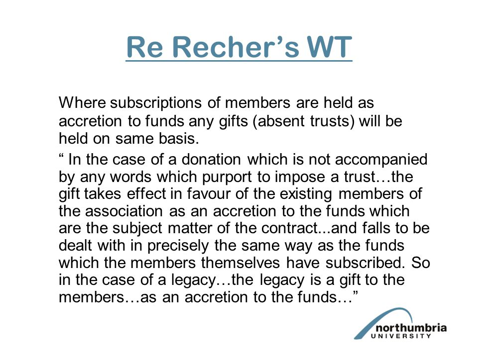 Re Recher's WT Where subscriptions of members are held as accretion to funds any gifts (absent trusts) will be held on same basis.