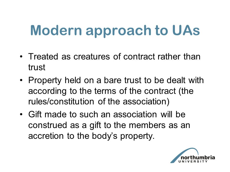 Modern approach to UAs Treated as creatures of contract rather than trust.