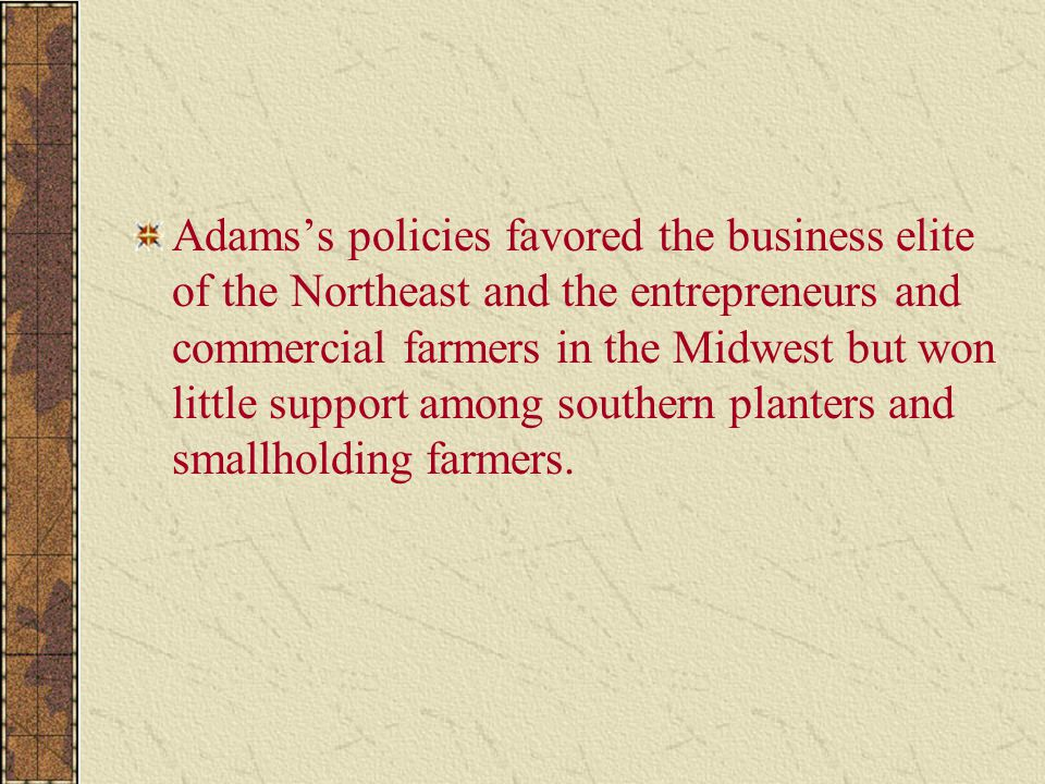 Adams's policies favored the business elite of the Northeast and the entrepreneurs and commercial farmers in the Midwest but won little support among southern planters and smallholding farmers.