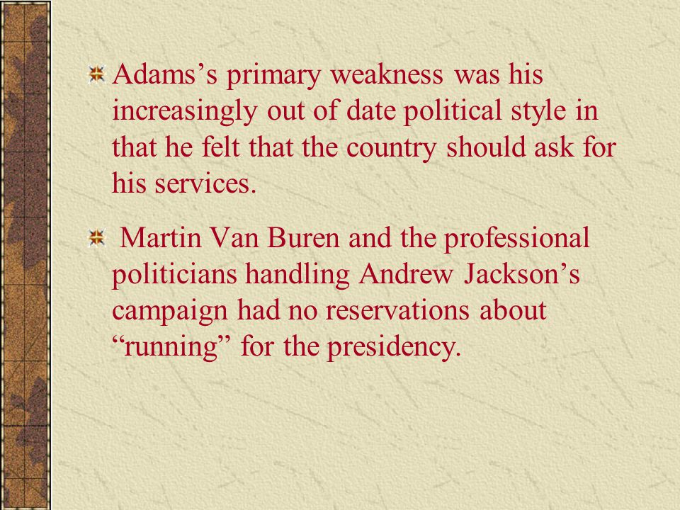 Adams's primary weakness was his increasingly out of date political style in that he felt that the country should ask for his services.