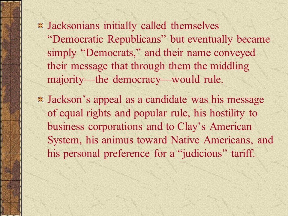 Jacksonians initially called themselves Democratic Republicans but eventually became simply Democrats, and their name conveyed their message that through them the middling majority—the democracy—would rule.