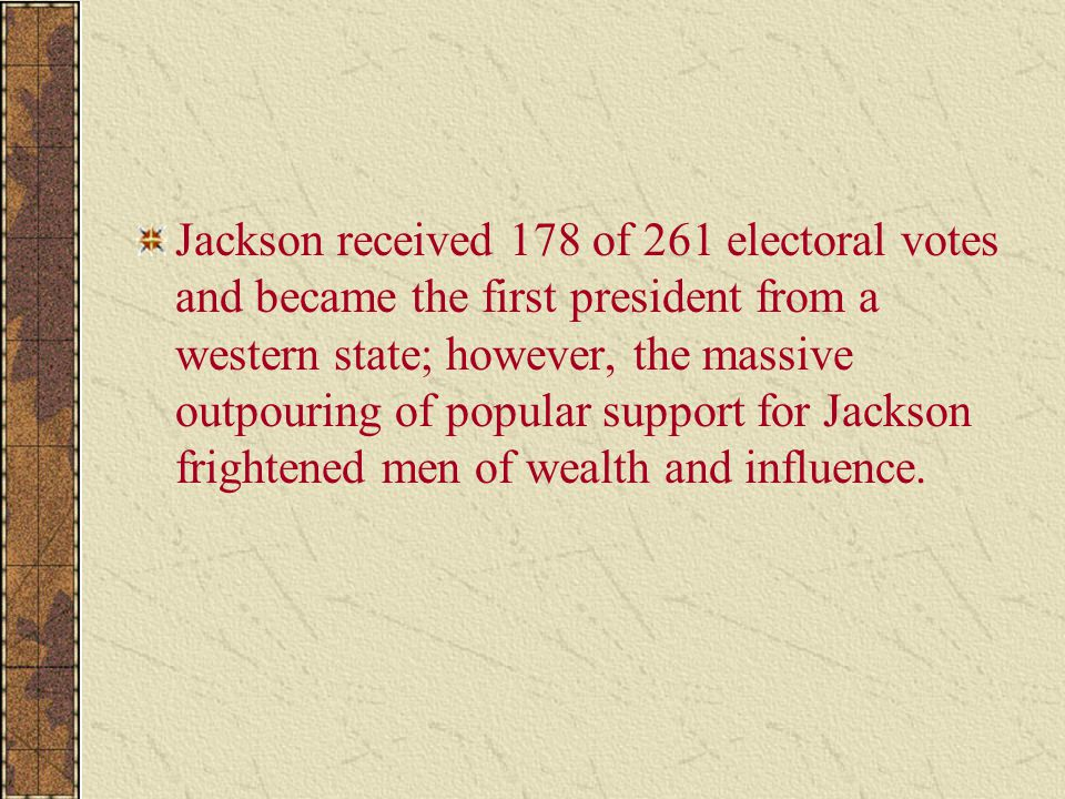 Jackson received 178 of 261 electoral votes and became the first president from a western state; however, the massive outpouring of popular support for Jackson frightened men of wealth and influence.