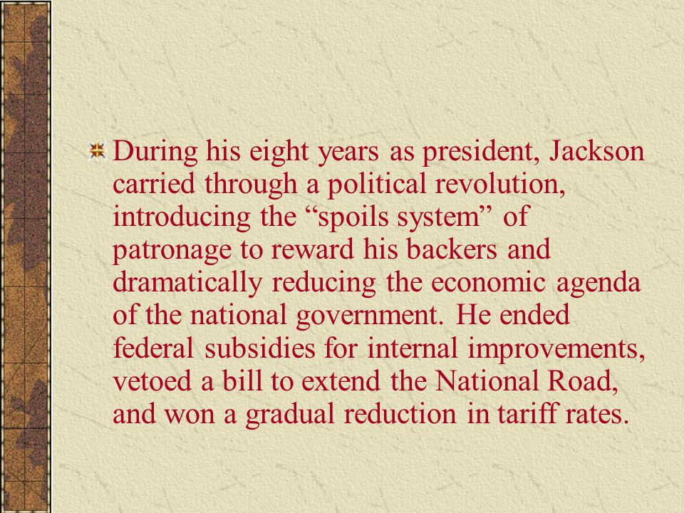 During his eight years as president, Jackson carried through a political revolution, introducing the spoils system of patronage to reward his backers and dramatically reducing the economic agenda of the national government.