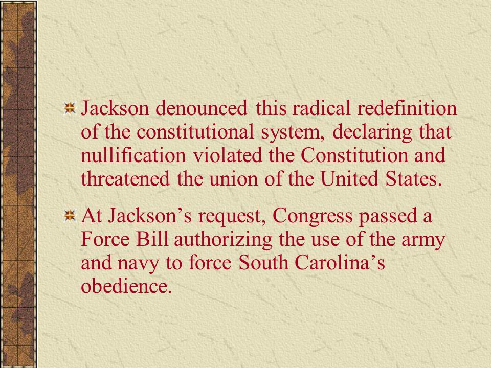 Jackson denounced this radical redefinition of the constitutional system, declaring that nullification violated the Constitution and threatened the union of the United States.