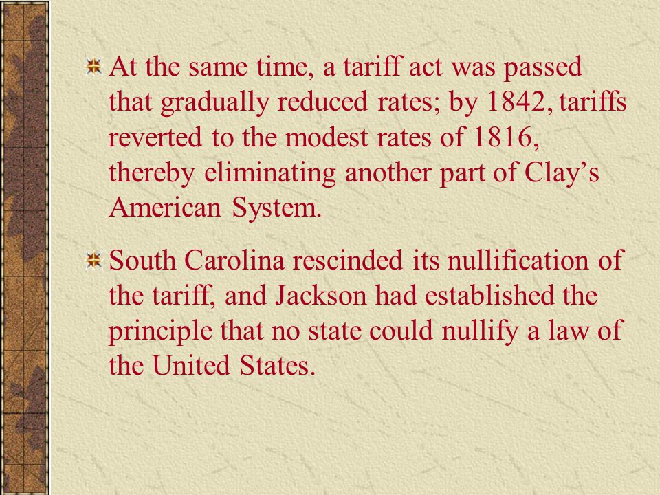 At the same time, a tariff act was passed that gradually reduced rates; by 1842, tariffs reverted to the modest rates of 1816, thereby eliminating another part of Clay's American System.