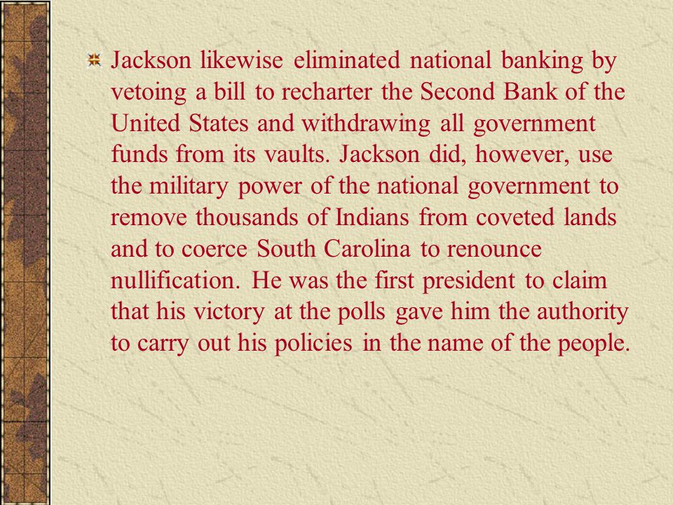 Jackson likewise eliminated national banking by vetoing a bill to recharter the Second Bank of the United States and withdrawing all government funds from its vaults.