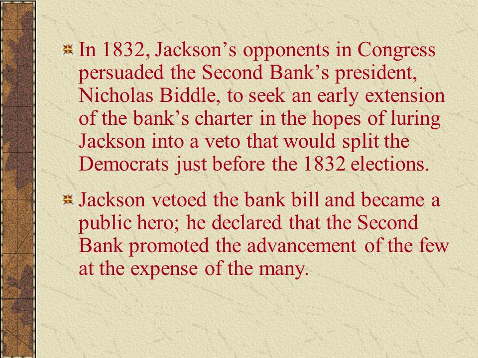 In 1832, Jackson's opponents in Congress persuaded the Second Bank's president, Nicholas Biddle, to seek an early extension of the bank's charter in the hopes of luring Jackson into a veto that would split the Democrats just before the 1832 elections.