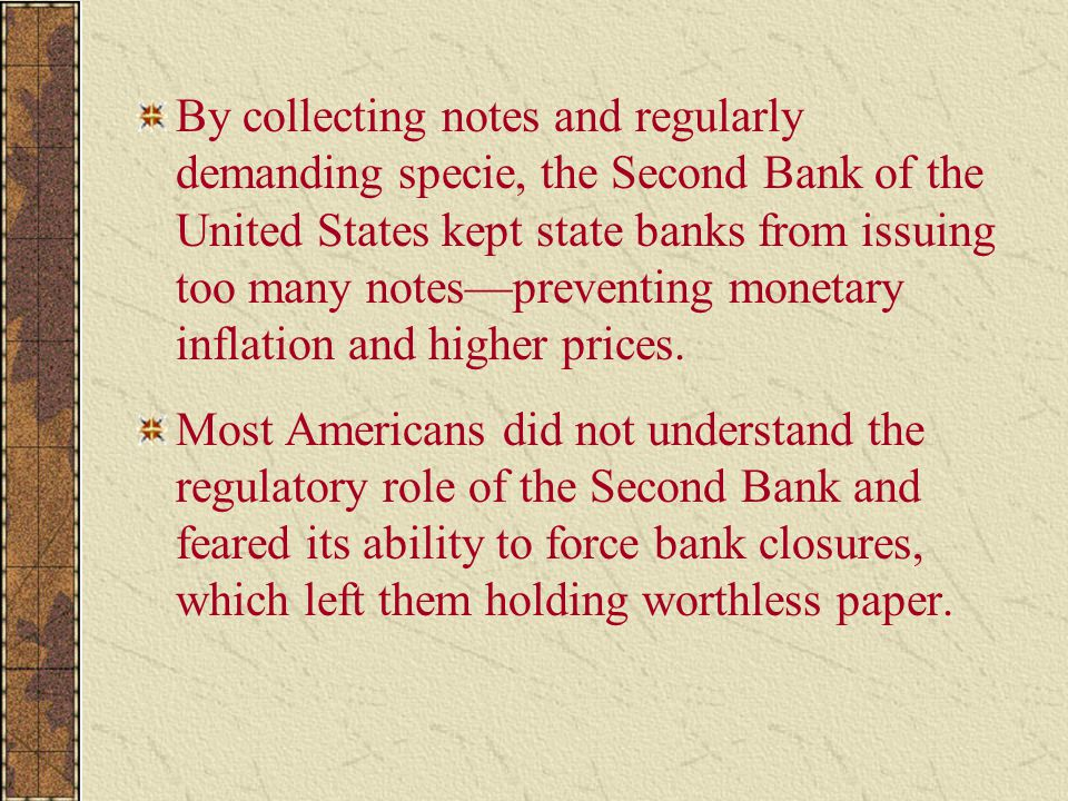 By collecting notes and regularly demanding specie, the Second Bank of the United States kept state banks from issuing too many notes—preventing monetary inflation and higher prices.