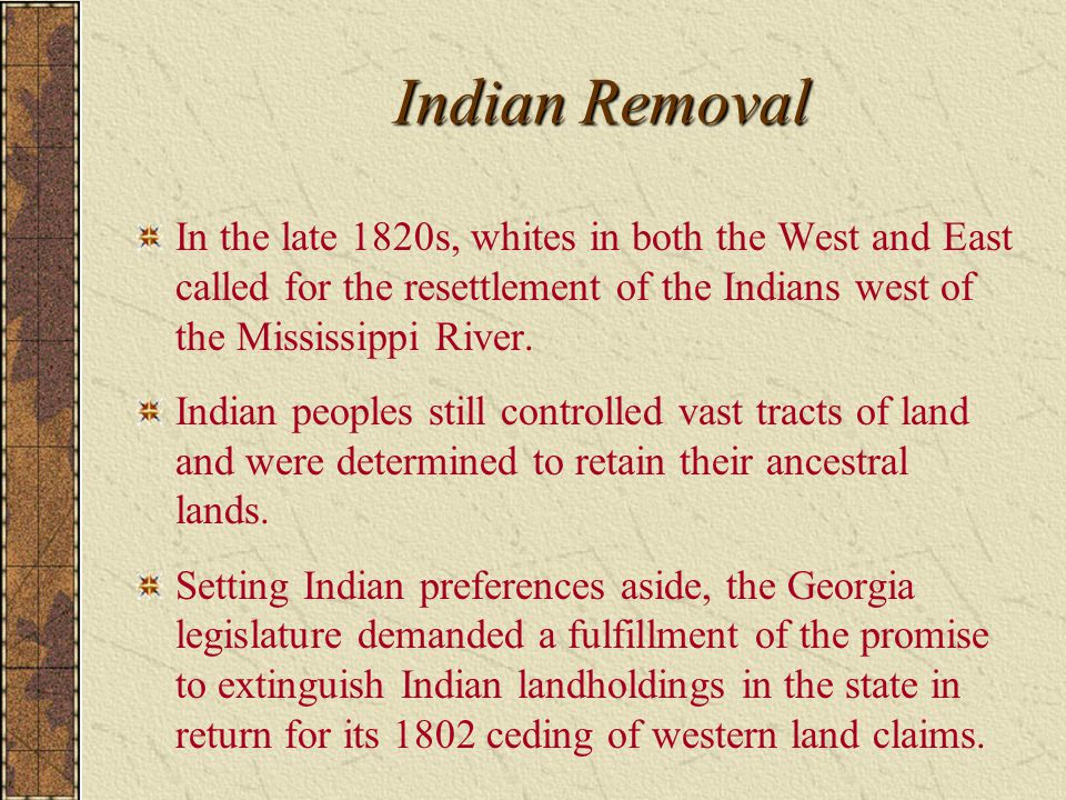 Indian Removal In the late 1820s, whites in both the West and East called for the resettlement of the Indians west of the Mississippi River.