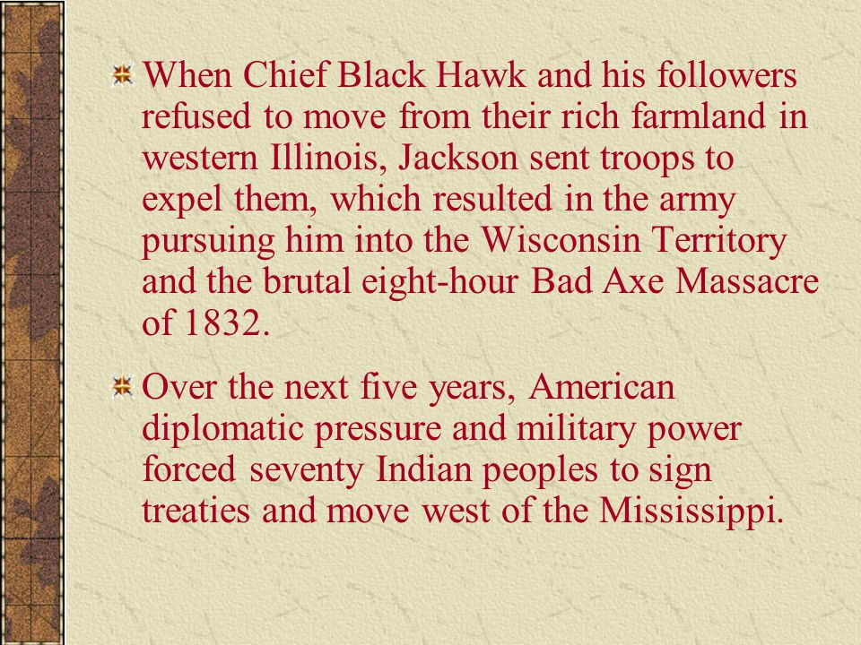 When Chief Black Hawk and his followers refused to move from their rich farmland in western Illinois, Jackson sent troops to expel them, which resulted in the army pursuing him into the Wisconsin Territory and the brutal eight-hour Bad Axe Massacre of 1832.