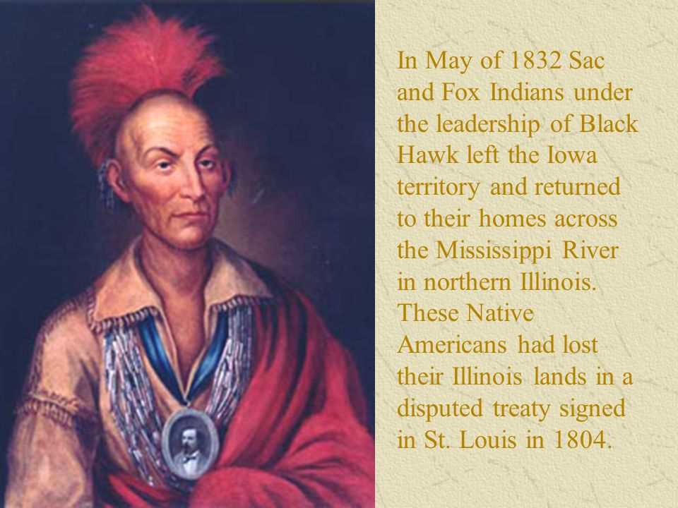 In May of 1832 Sac and Fox Indians under the leadership of Black Hawk left the Iowa territory and returned to their homes across the Mississippi River in northern Illinois.