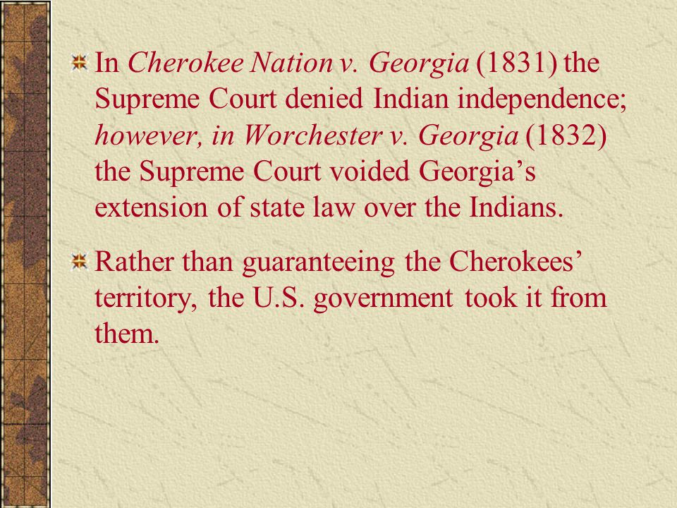 In Cherokee Nation v. Georgia (1831) the Supreme Court denied Indian independence; however, in Worchester v. Georgia (1832) the Supreme Court voided Georgia's extension of state law over the Indians.