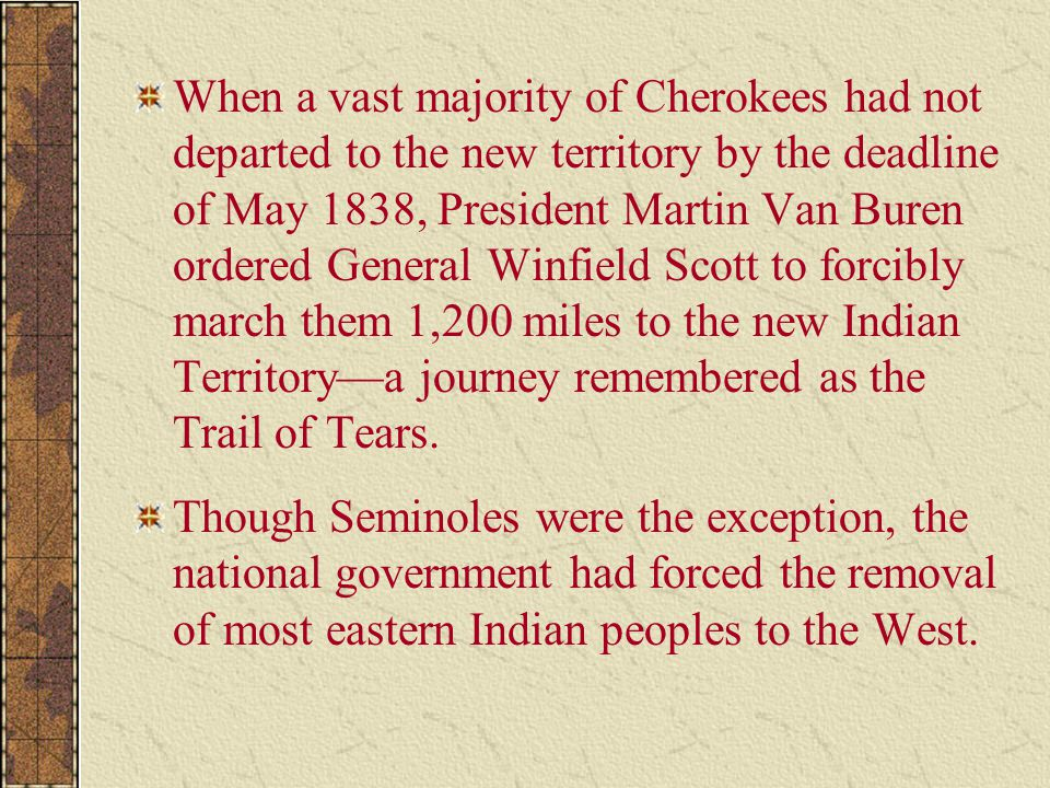When a vast majority of Cherokees had not departed to the new territory by the deadline of May 1838, President Martin Van Buren ordered General Winfield Scott to forcibly march them 1,200 miles to the new Indian Territory—a journey remembered as the Trail of Tears.