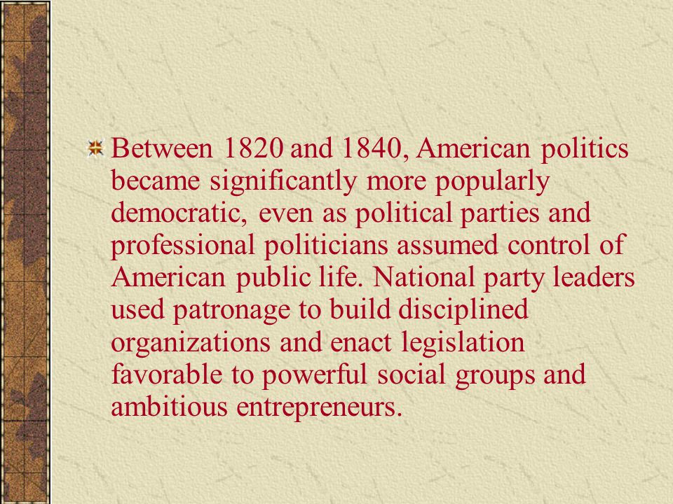 Between 1820 and 1840, American politics became significantly more popularly democratic, even as political parties and professional politicians assumed control of American public life.
