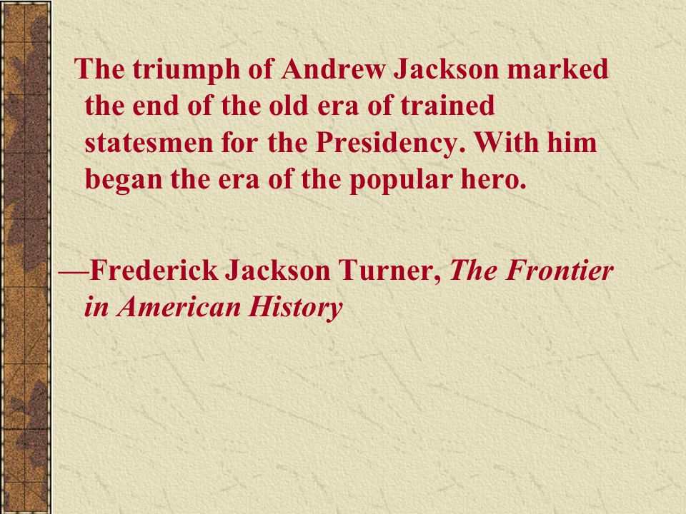 The triumph of Andrew Jackson marked the end of the old era of trained statesmen for the Presidency. With him began the era of the popular hero.